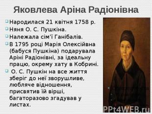 Яковлева Аріна Радіонівна Народилася 21 квітня 1758 р. Няня О. С. Пушкіна. Належ