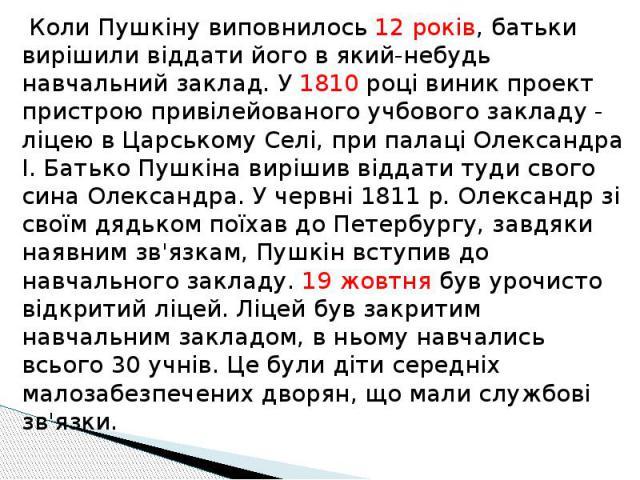 Коли Пушкіну виповнилось 12 років, батьки вирішили віддати його в який-небудь навчальний заклад. У 1810 році виник проект пристрою привілейованого учбового закладу - ліцею в Царському Селі, при палаці Олександра I. Батько Пушкіна вирішив віддати туд…