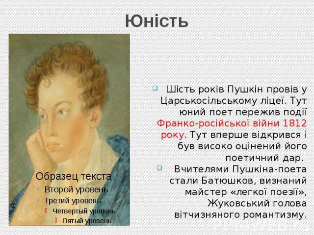 Юність Шість років Пушкін провів у Царськосільському ліцеї. Тут юний поет пережив події Франко-російської війни 1812 року. Тут вперше відкрився і був високо оцінений його поетичний дар. Вчителями Пушкіна-поета стали Батюшков, визнаний майстер «легко…