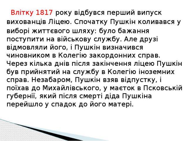 Влітку 1817 року відбувся перший випуск Влітку 1817 року відбувся перший випуск вихованців Ліцею. Спочатку Пушкін коливався у виборі життєвого шляху: було бажання поступити на військову службу. Але друзі відмовляли його, і Пушкін визначився чиновник…