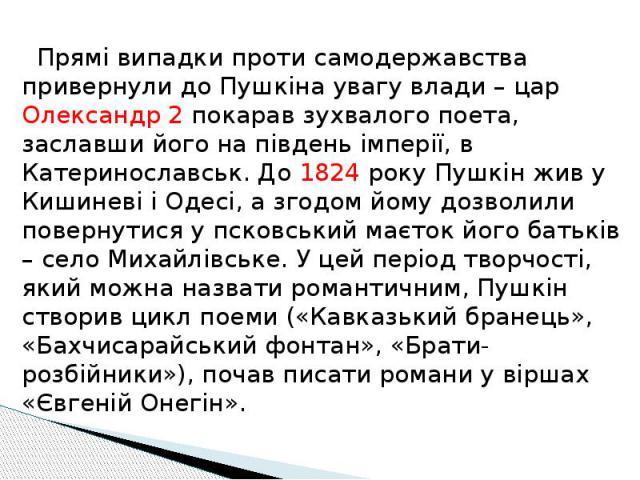 Прямі випадки проти самодержавства привернули до Пушкіна увагу влади – цар Олександр 2 покарав зухвалого поета, заславши його на південь імперії, в Катеринославськ. До 1824 року Пушкін жив у Кишиневі і Одесі, а згодом йому дозволили повернутися у пс…