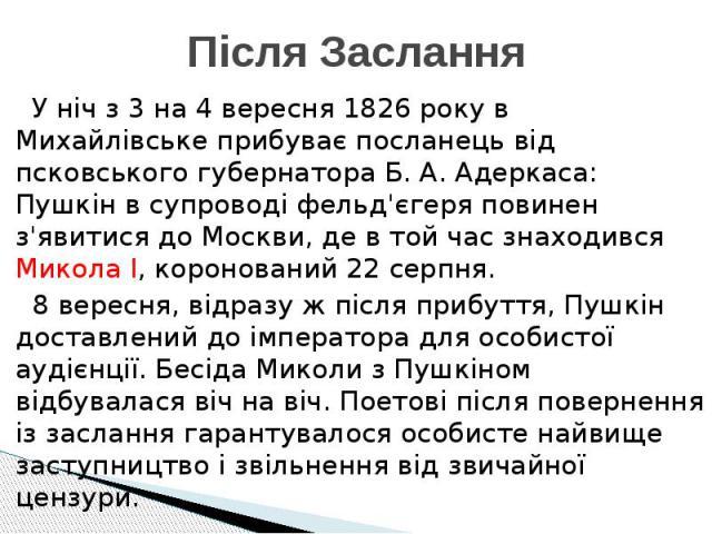 Після Заслання У ніч з 3 на 4 вересня 1826 року в Михайлівське прибуває посланець від псковського губернатора Б. А. Адеркаса: Пушкін в супроводі фельд'єгеря повинен з'явитися до Москви, де в той час знаходився Микола I, коронований 22 серпня. 8 вере…