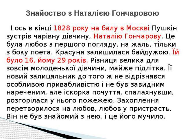 Знайоство з Наталією Гончаровою І ось в кінці 1828 року на балу в Москві Пушкін зустрів чарівну дівчину, Наталію Гончарову. Це була любов з першого погляду, на жаль, тільки з боку поета. Красуня залишилася байдужою. Їй було 16, йому 29 років. Різниц…