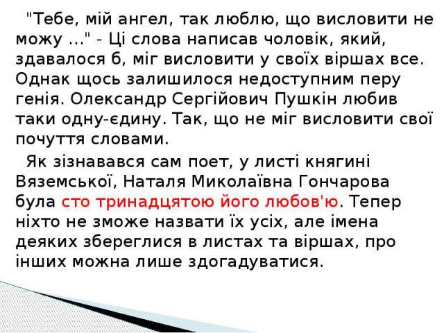 """""""Тебе, мій ангел, так люблю, що висловити не можу ..."""" - Ці слова написав чоловік, який, здавалося б, міг висловити у своїх віршах все. Однак щось залишилося недоступним перу генія. Олександр Сергійович Пушкін любив таки одну-єдину. Так, щ…"""