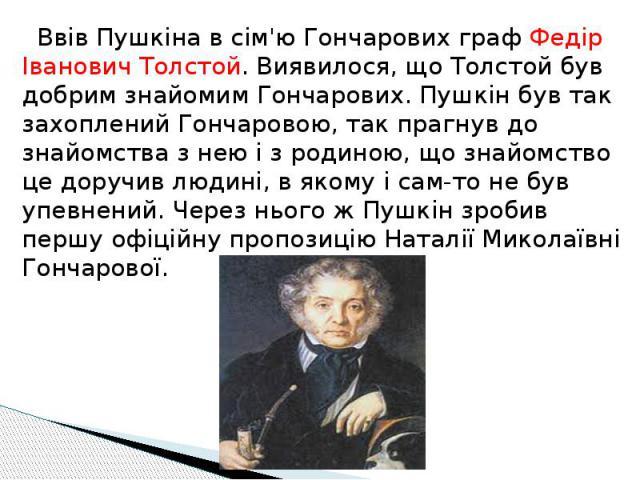 Ввів Пушкіна в сім'ю Гончарових граф Федір Іванович Толстой. Виявилося, що Толстой був добрим знайомим Гончарових. Пушкін був так захоплений Гончаровою, так прагнув до знайомства з нею і з родиною, що знайомство це доручив людині, в якому і сам-то н…