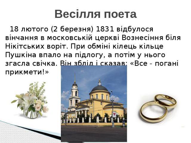 Весілля поета 18 лютого (2 березня) 1831 відбулося вінчання в московській церкві Вознесіння біля Нікітських воріт. При обміні кілець кільце Пушкіна впало на підлогу, а потім у нього згасла свічка. Він зблід і сказав: «Все - погані прикмети!»