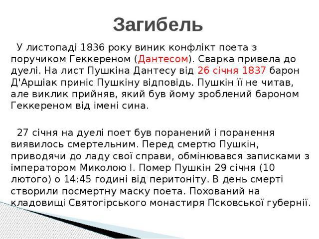 Загибель У листопаді 1836 року виник конфлікт поета з поручиком Геккереном (Дантесом). Сварка привела до дуелі. На лист Пушкіна Дантесу від 26 січня 1837 барон Д'Аршіак приніс Пушкіну відповідь. Пушкін її не читав, але виклик прийняв, який був йому …
