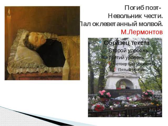 Погиб поэт- Невольник чести. Пал оклеветанный молвой. М.Лермонтов