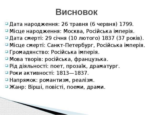 Висновок Дата народження: 26 травня (6 червня) 1799. Місце народження: Москва, Російська імперія. Дата смерті: 29 січня (10 лютого) 1837 (37 років). Місце смерті: Санкт-Петербург, Російська імперія. Громадянство: Російська імперія. Мова творів: росі…