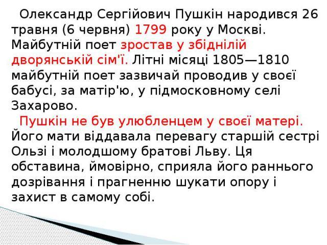 Олександр Сергійович Пушкін народився 26 травня (6 червня) 1799 року у Москві. Майбутній поет зростав у збіднілій дворянській сім'ї. Літні місяці 1805—1810 майбутній поет зазвичай проводив у своєї бабусі, за матір'ю, у підмосковному селі Захарово. П…
