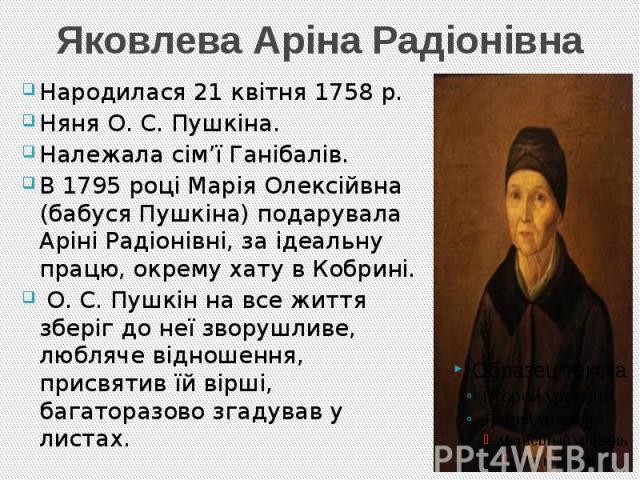 Яковлева Аріна Радіонівна Народилася 21 квітня 1758 р. Няня О. С. Пушкіна. Належала сім'ї Ганібалів. В 1795 році Марія Олексійвна (бабуся Пушкіна) подарувала Аріні Радіонівні, за ідеальну працю, окрему хату в Кобрині. О. С. Пушкін на все життя збері…