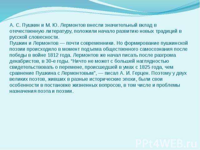 А. С. Пушкин и М. Ю. Лермонтов внесли значительный вклад в отечественную литературу, положили начало развитию новых традиций в русской словесности. Пушкин и Лермонтов — почти современники. Но формирование пушкинской поэзии происходило в момент подъе…