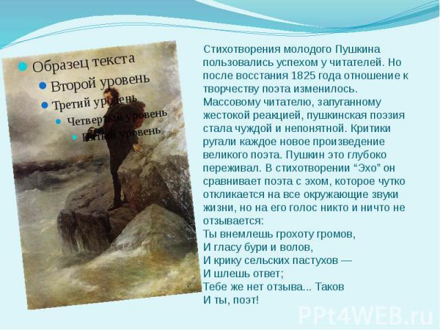 Стихотворения молодого Пушкина пользовались успехом у читателей. Но после восстания 1825 года отношение к творчеству поэта изменилось. Массовому читателю, запуганному жестокой реакцией, пушкинская поэзия стала чуждой и непонятной. Критики ругали каж…