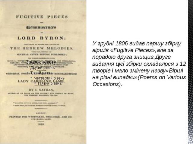 У грудні 1806 видав першу збірку віршів «Fugitive Pieces»,але за порадою друга знищив.Друге видання цієї збірки складалося з 12 творів і мало змінену назву»Вірші на різні випадки»(Poems on Various Occasions).