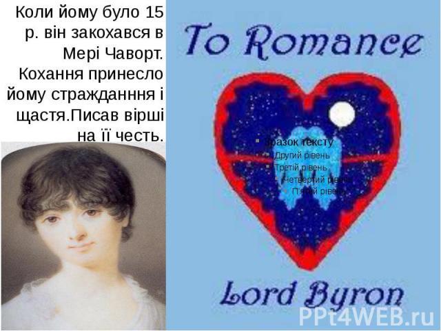 Коли йому було 15 р. він закохався в Мері Чаворт. Кохання принесло йому стражданння і щастя.Писав вірші на її честь.