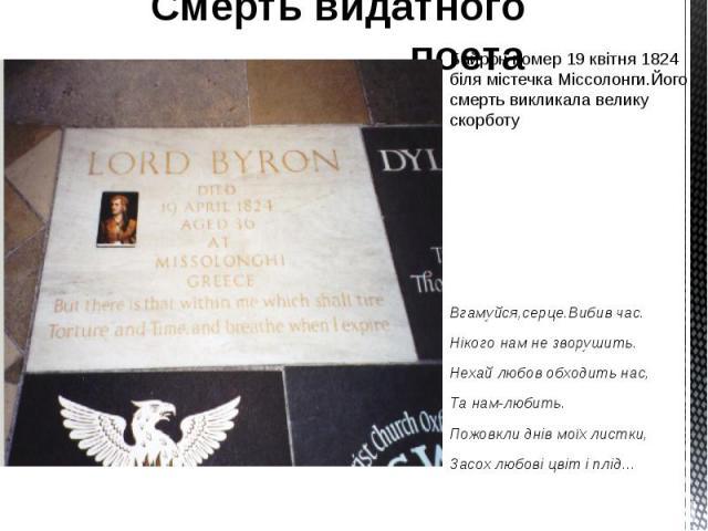 Смерть видатного поета Байрон помер 19 квітня 1824 біля містечка Міссолонги.Його смерть викликала велику скорботу Вгамуйся,серце.Вибив час. Нікого нам не зворушить. Нехай любов обходить нас, Та нам-любить. Пожовкли днів моїх листки, Засох любові цві…