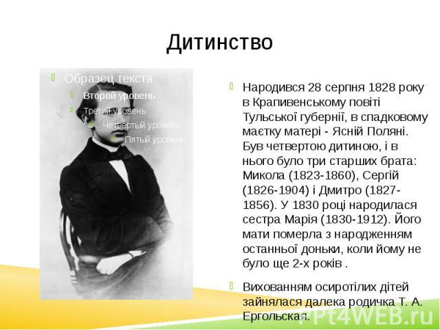Дитинство Народився 28 серпня 1828 року в Крапивенському повіті Тульської губернії, в спадковому маєтку матері - Ясній Поляні. Був четвертою дитиною, і в нього було три старших брата: Микола (1823-1860), Сергій (1826-1904) і Дмитро (1827-1856). У 18…