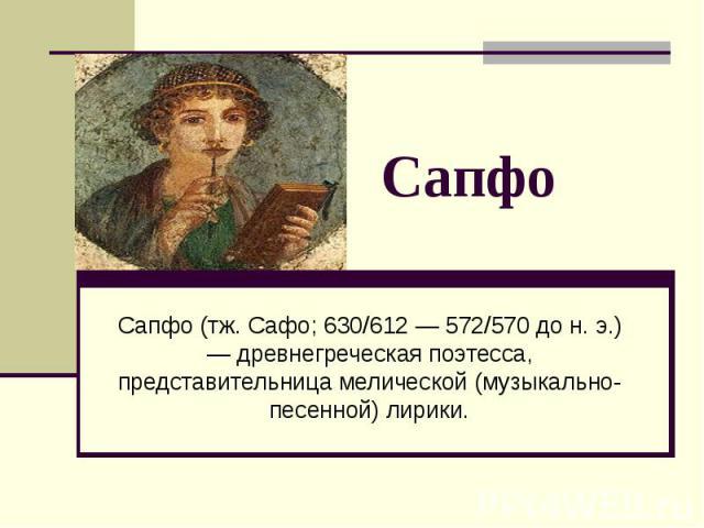 Сапфо Сапфо (тж. Сафо; 630/612 — 572/570 до н. э.) — древнегреческая поэтесса, представительница мелической (музыкально-песенной) лирики.