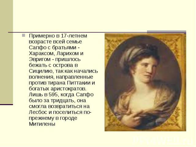 Примерно в 17-летнем возрасте всей семье Сапфо с братьями - Хараксом, Ларихом и Эвригом - пришлось бежать с острова в Сицилию, так как начались волнения, направленные против тирана Питтакии и богатых аристократов. Лишь в 595, когда Сапфо было за три…