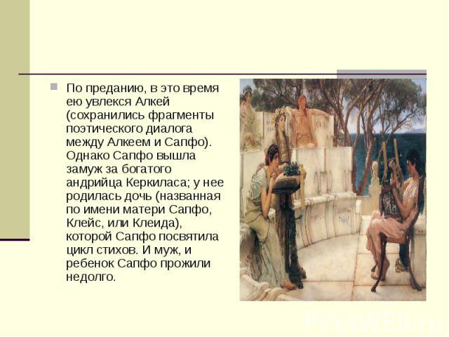 По преданию, в это время ею увлекся Алкей (сохранились фрагменты поэтического диалога между Алкеем и Сапфо). Однако Сапфо вышла замуж за богатого андрийца Керкиласа; у нее родилась дочь (названная по имени матери Сапфо, Клейс, или Клеида), которой С…