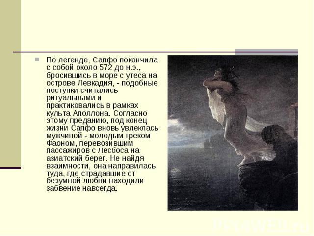 По легенде, Сапфо покончила с собой около 572 до н.э., бросившись в море с утеса на острове Левкадия, - подобные поступки считались ритуальными и практиковались в рамках культа Аполлона. Согласно этому преданию, под конец жизни Сапфо вновь увлеклась…