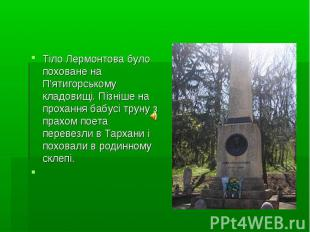 Тіло Лермонтова було поховане на П'ятигорському кладовищі. Пізніше на прохання б