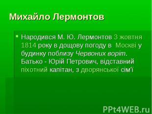 Михайло Лермонтов Народився М.Ю.Лермонтов3 жовтня1814&nb