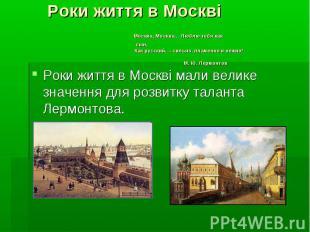 Роки життя в Москві Москва, Москва… Люблю тебя как сын, Как русский, - сильно, п