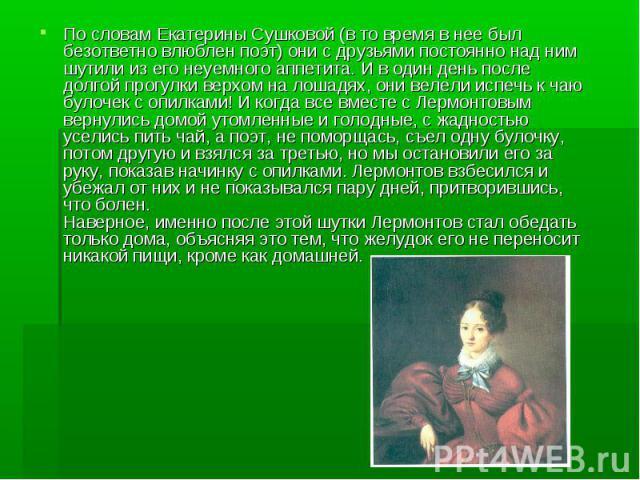 По словам Екатерины Сушковой (в то время в нее был безответно влюблен поэт) они с друзьями постоянно над ним шутили из его неуемного аппетита. И в один день после долгой прогулки верхом на лошадях, они велели испечь к чаю булочек с опилками! И когда…