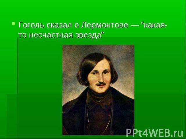 """Гоголь сказал о Лермонтове — """"какая-то несчастная звезда"""" Гоголь сказал о Лермонтове — """"какая-то несчастная звезда"""""""
