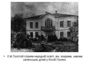Л.М.Толстой сприяв народній освіті, він, зокрема, навчав селянських дітей у Ясні