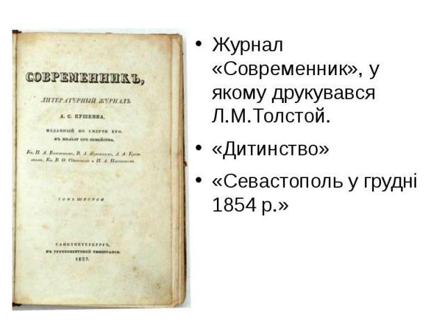 Журнал «Современник», у якому друкувався Л.М.Толстой. Журнал «Современник», у якому друкувався Л.М.Толстой. «Дитинство» «Севастополь у грудні 1854 р.»