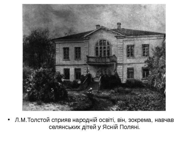 Л.М.Толстой сприяв народній освіті, він, зокрема, навчав селянських дітей у Ясній Поляні.