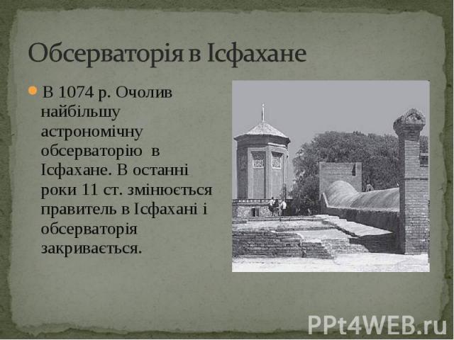 В 1074 р. Очолив найбільшу астрономічну обсерваторію в Ісфахане. В останні роки 11 ст. змінюється правитель в Ісфахані і обсерваторія закривається. В 1074 р. Очолив найбільшу астрономічну обсерваторію в Ісфахане. В останні роки 11 ст. змінюється пра…