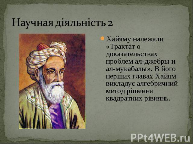Хайяму належали «Трактат о доказательствах проблем ал-джебры и ал-мукабалы». В його перших главах Хайям викладує алгебричний метод рішення квадратних рівнянь. Хайяму належали «Трактат о доказательствах проблем ал-джебры и ал-мукабалы». В його перших…