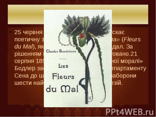 Біографія 25 червня1857Пуле-Малассі випускає поетичну збірку Бодлера«Квіти зла»(Fleurs du Mal), яка викликала гучний скандал. За рішенням влади тираж було арештовано.21 серпня1857— «за образу суспільної моралі» Бо…