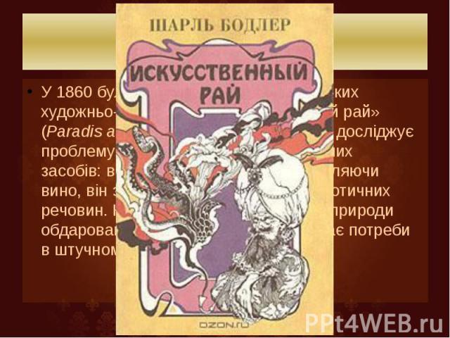 Біографія У1860було опубліковано збірку коротких художньо-філософських есе «Штучний рай» (Paradis artificiels). У цій збірці Бодлер досліджує проблему впливу на людину збуджуючих засобів:вина,гашишуйопіуму. Вихвал…