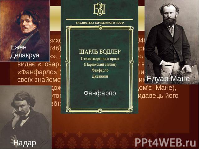 Біографія У 1846— виходить брошура «Салон 1846 року» (Le salon de 1846). Бодлер вступає в «Товариство літераторів». А в 1847— публікує в «Бюлетені», який видає «Товариство» свою першу поему в прозі «Фанфарло» (La Fanfarlo). Значно розшир…