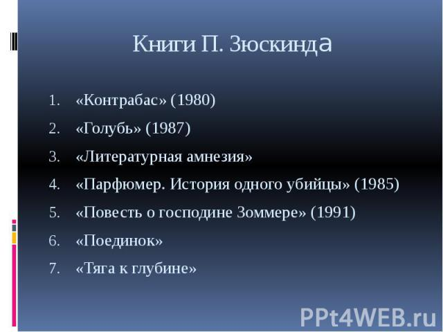 Книги П. Зюскинда «Контрабас» (1980) «Голубь» (1987) «Литературная амнезия» «Парфюмер. История одного убийцы» (1985) «Повесть о господине Зоммере» (1991) «Поединок» «Тяга к глубине»
