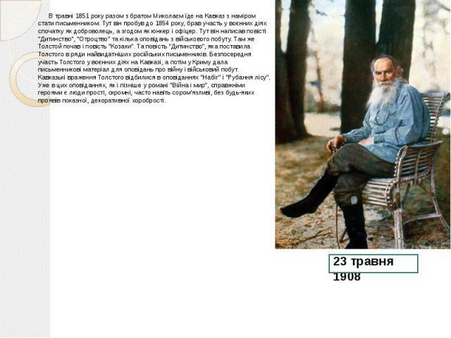 """В травні 1851 року разом з братом Миколаєм їде на Кавказ з наміром стати письменником. Тут він пробув до 1854 року, брав участь у воєнних діях спочатку як доброволець, а згодом як юнкер і офіцер. Тут він написав повісті """"Дитинство"""", """"…"""