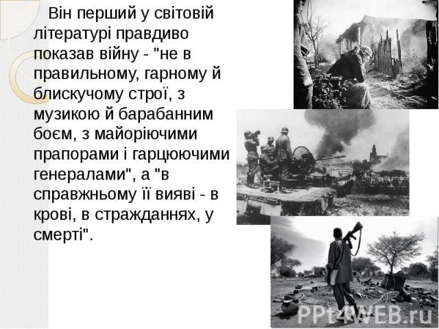 """Він перший у світовій літературі правдиво показав війну - """"не в правильному, гарному й блискучому строї, з музикою й барабанним боєм, з майоріючими прапорами і гарцюючими генералами"""", а """"в справжньому її вияві - в крові, в стражданнях…"""