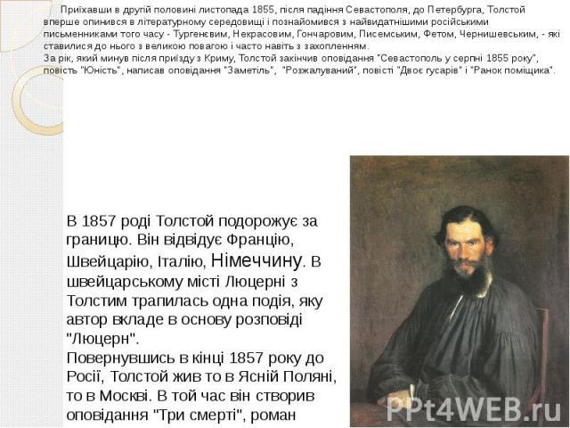 Приїхавши в другій половині листопада 1855, після падіння Севастополя, до Петербурга, Толстой вперше опинився в літературному середовищі і познайомився з найвидатнішими російськими письменниками того часу - Тургенєвим, Некрасовим, Гончаровим, Писемс…