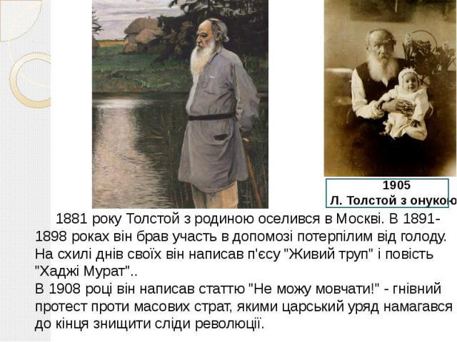 """1881 року Толстой з родиною оселився в Москві. В 1891- 1898 роках він брав участь в допомозі потерпілим від голоду. На схилі днів своїх він написав п'єсу """"Живий труп"""" і повість """"Хаджі Мурат"""".. В 1908 році він написав статтю """"…"""