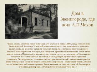 Дом в Звенигороде, где жил А.П.Чехов Чехов, совсем случайно попал в эти края. Эт