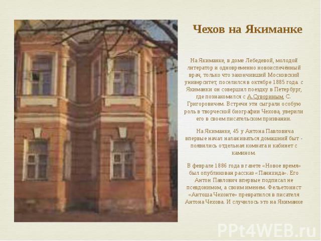 Чехов на Якиманке На Якиманке, в доме Лебедевой, молодой литератор и одновременно новоиспечённый врач, только что закончивший Московский университет, поселился в октябре 1885 года. с Якиманки он совершил поездку в Петербург, где познакомился с…