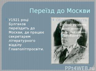 Переїзд до Москви У1921 році Булгаков переїздить до Москви, де працює секретарем