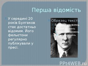 Перша відомість У середині 20 років Булгаков стає достатньо відомим. Його фельєт