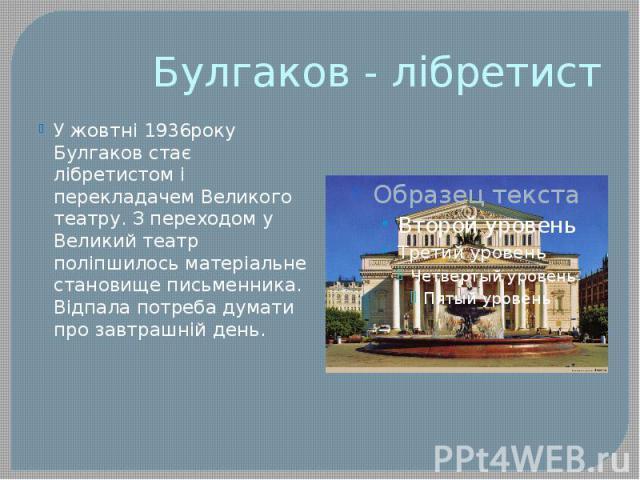 Булгаков - лібретист У жовтні 1936року Булгаков стає лібретистом і перекладачем Великого театру. З переходом у Великий театр поліпшилось матеріальне становище письменника. Відпала потреба думати про завтрашній день.
