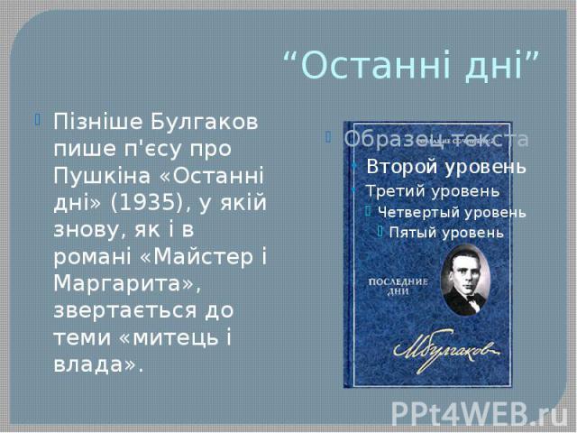 """""""Останні дні"""" Пізніше Булгаков пише п'єсу про Пушкіна «Останні дні» (1935), у якій знову, як і в романі «Майстер і Маргарита», звертається до теми «митець і влада»."""