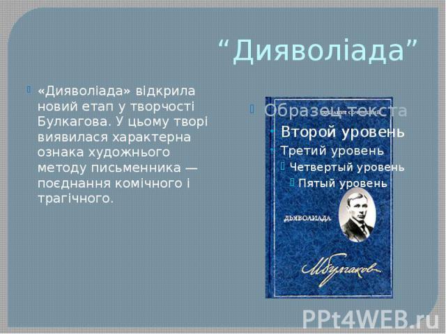 """""""Дияволіада"""" «Дияволіада» відкрила новий етап у творчості Булкагова. У цьому творі виявилася характерна ознака художнього методу письменника — поєднання комічного і трагічного."""